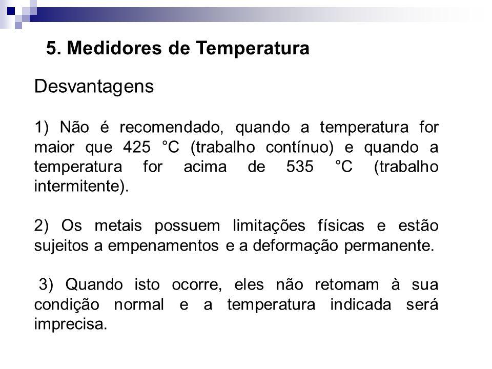 5. Medidores de Temperatura Desvantagens 1) Não é recomendado, quando a temperatura for maior que 425 °C (trabalho contínuo) e quando a temperatura fo