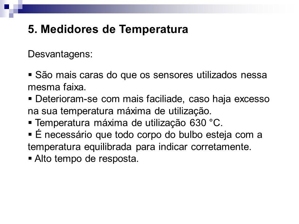 5. Medidores de Temperatura Desvantagens: São mais caras do que os sensores utilizados nessa mesma faixa. Deterioram-se com mais faciliade, caso haja