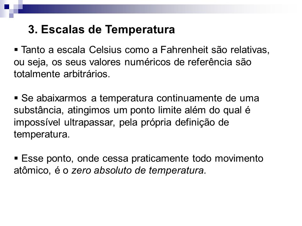 3. Escalas de Temperatura Tanto a escala Celsius como a Fahrenheit são relativas, ou seja, os seus valores numéricos de referência são totalmente arbi