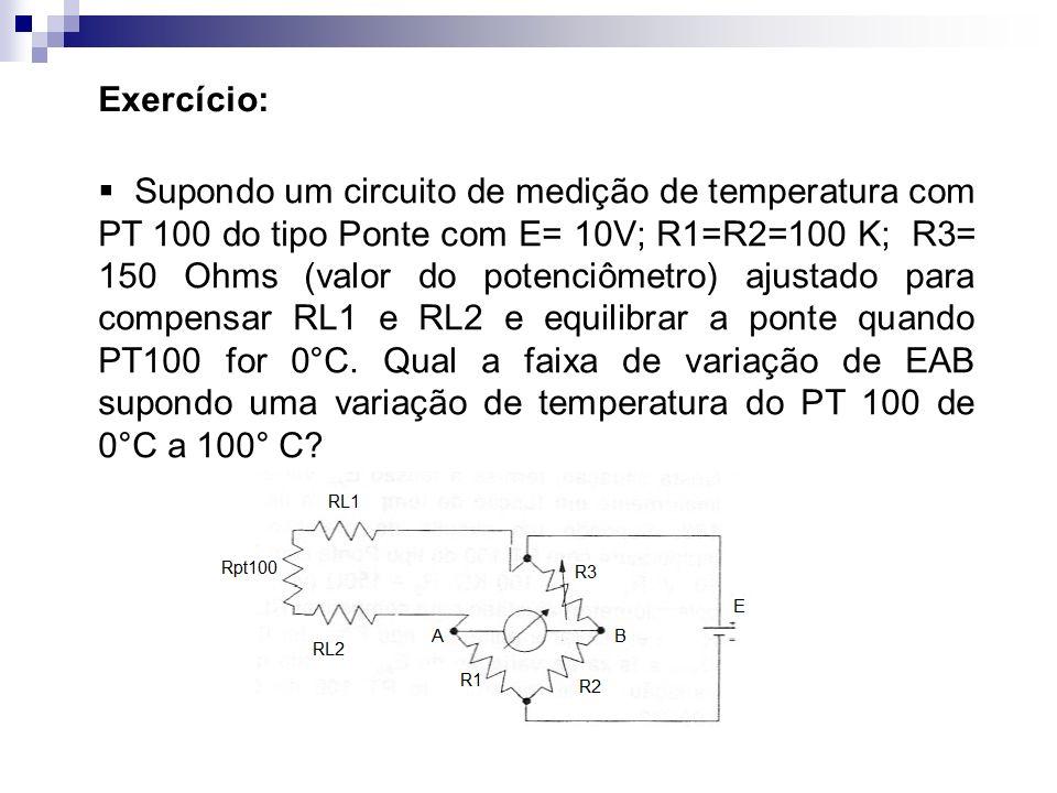 Exercício: Supondo um circuito de medição de temperatura com PT 100 do tipo Ponte com E= 10V; R1=R2=100 K; R3= 150 Ohms (valor do potenciômetro) ajust