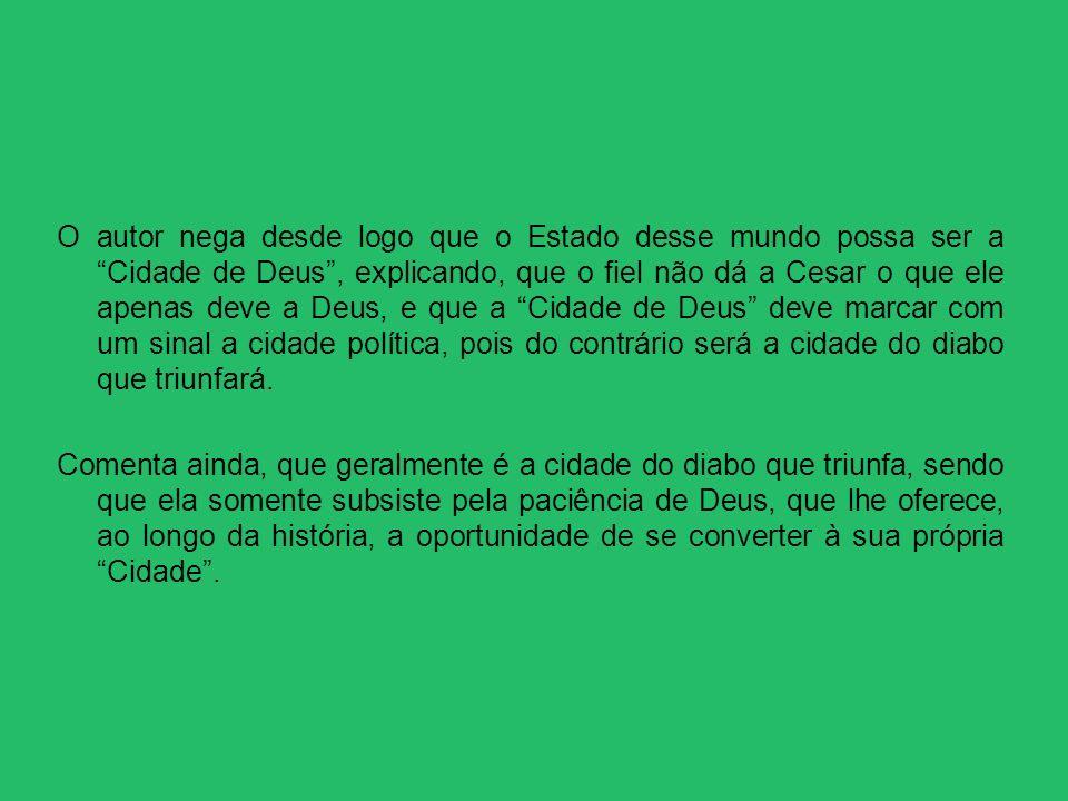 O autor nega desde logo que o Estado desse mundo possa ser a Cidade de Deus, explicando, que o fiel não dá a Cesar o que ele apenas deve a Deus, e que