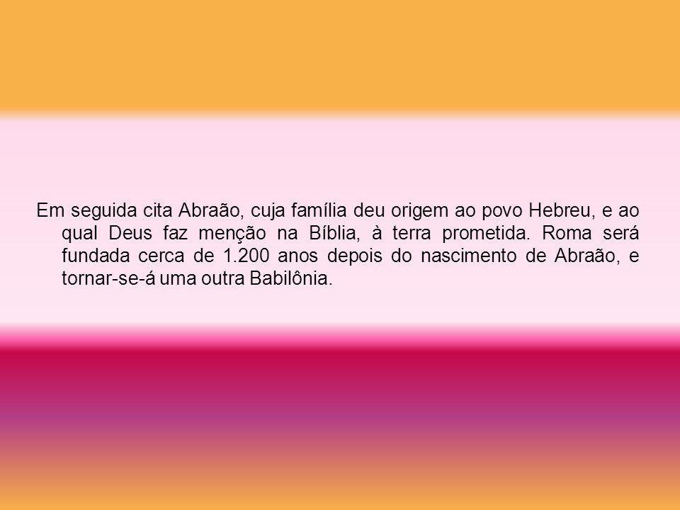 Em seguida cita Abraão, cuja família deu origem ao povo Hebreu, e ao qual Deus faz menção na Bíblia, à terra prometida. Roma será fundada cerca de 1.2