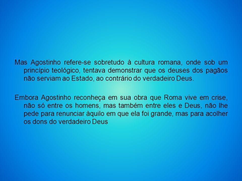 Mas Agostinho refere-se sobretudo à cultura romana, onde sob um princípio teológico, tentava demonstrar que os deuses dos pagãos não serviam ao Estado