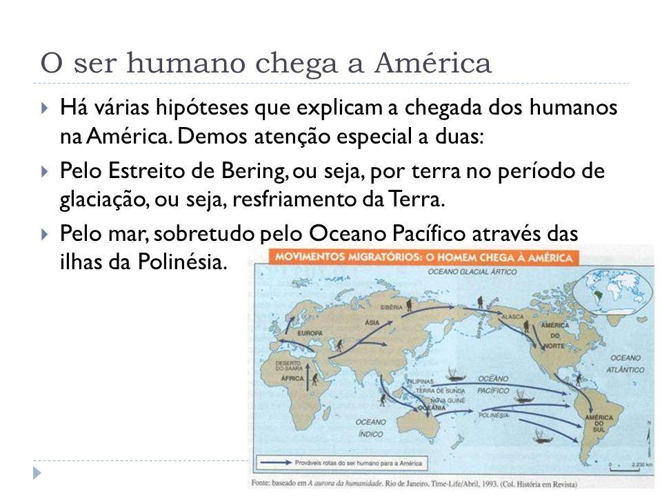 O ser humano chega a América Há várias hipóteses que explicam a chegada dos humanos na América. Demos atenção especial a duas: Pelo Estreito de Bering