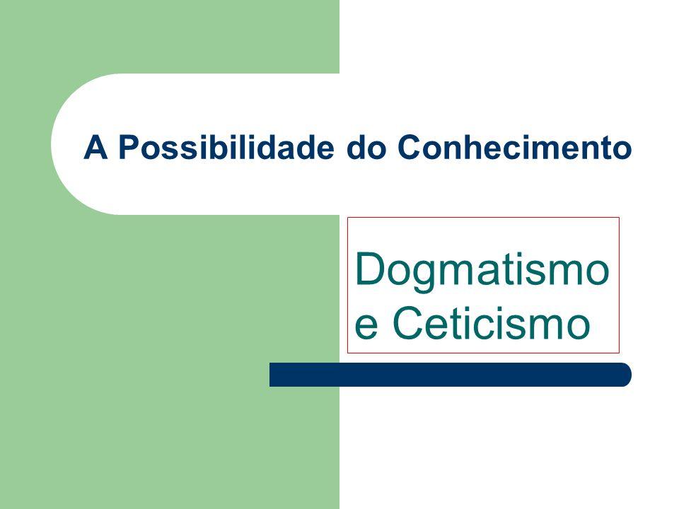 A Possibilidade do Conhecimento Dogmatismo e Ceticismo