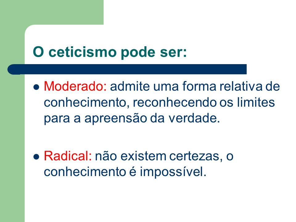 O ceticismo pode ser: Moderado: admite uma forma relativa de conhecimento, reconhecendo os limites para a apreensão da verdade. Radical: não existem c