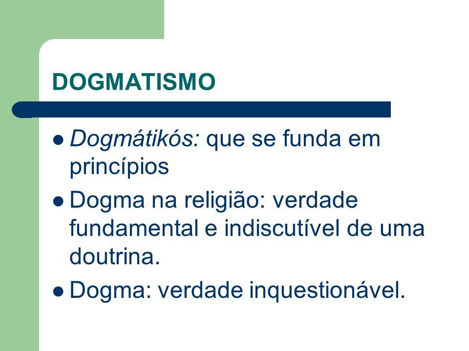 DOGMATISMO Dogmátikós: que se funda em princípios Dogma na religião: verdade fundamental e indiscutível de uma doutrina. Dogma: verdade inquestionável