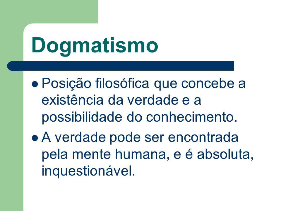 Dogmatismo Posição filosófica que concebe a existência da verdade e a possibilidade do conhecimento. A verdade pode ser encontrada pela mente humana,