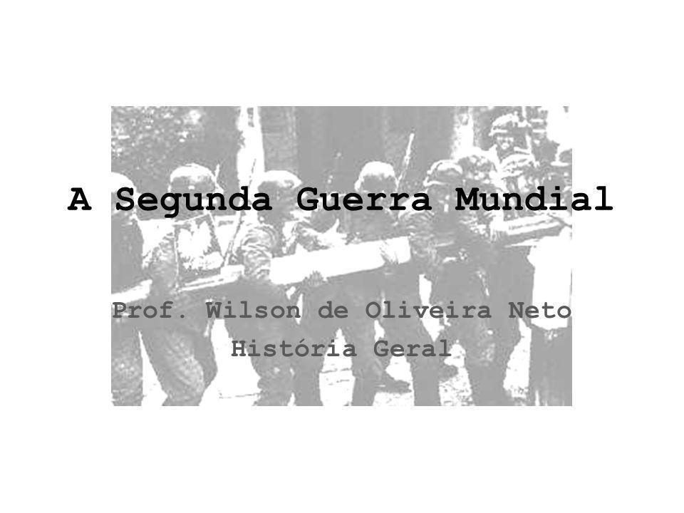 A Segunda Guerra Mundial Prof. Wilson de Oliveira Neto História Geral
