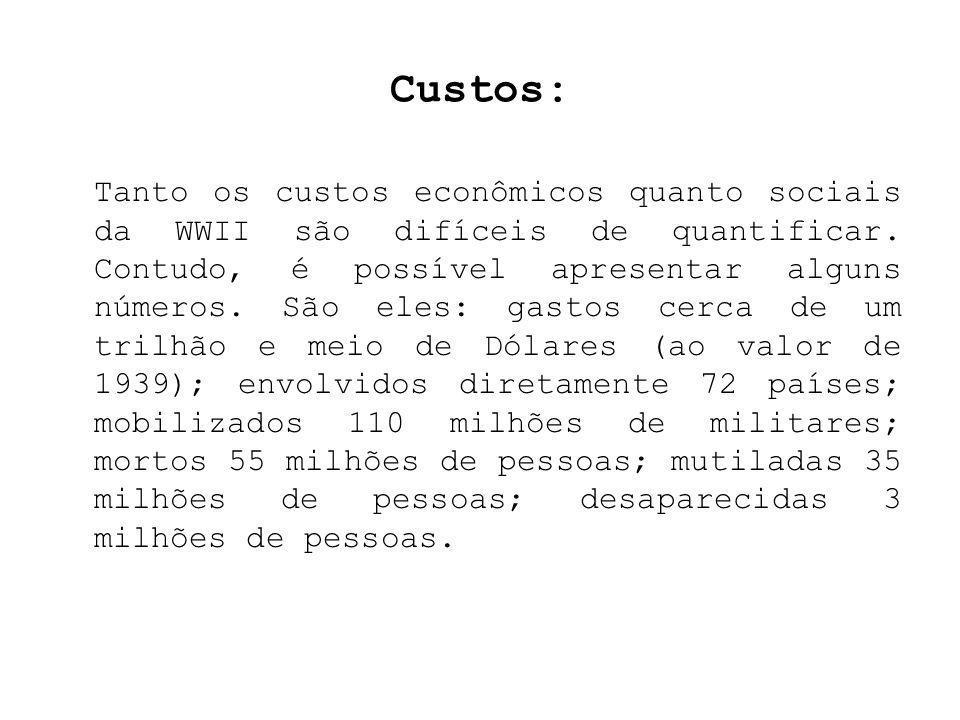 Custos: Tanto os custos econômicos quanto sociais da WWII são difíceis de quantificar. Contudo, é possível apresentar alguns números. São eles: gastos