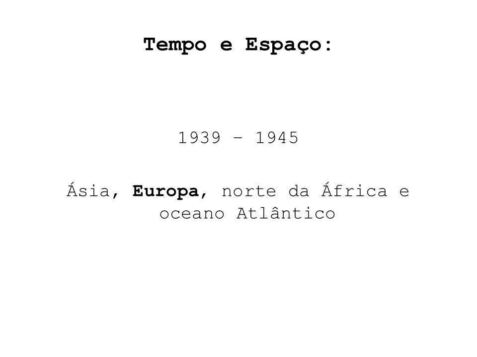 Tempo e Espaço: 1939 – 1945 Ásia, Europa, norte da África e oceano Atlântico