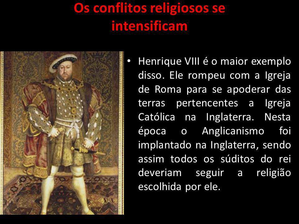 Os conflitos religiosos se intensificam Henrique VIII é o maior exemplo disso. Ele rompeu com a Igreja de Roma para se apoderar das terras pertencente