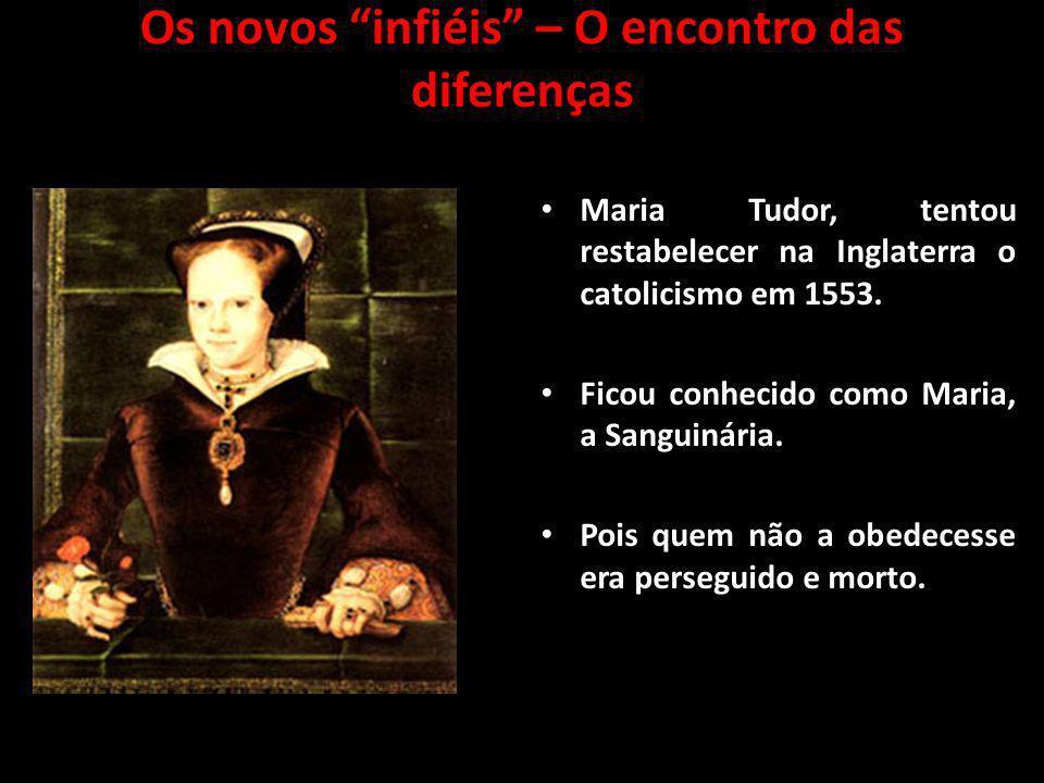 Os novos infiéis – O encontro das diferenças Maria Tudor, tentou restabelecer na Inglaterra o catolicismo em 1553. Ficou conhecido como Maria, a Sangu