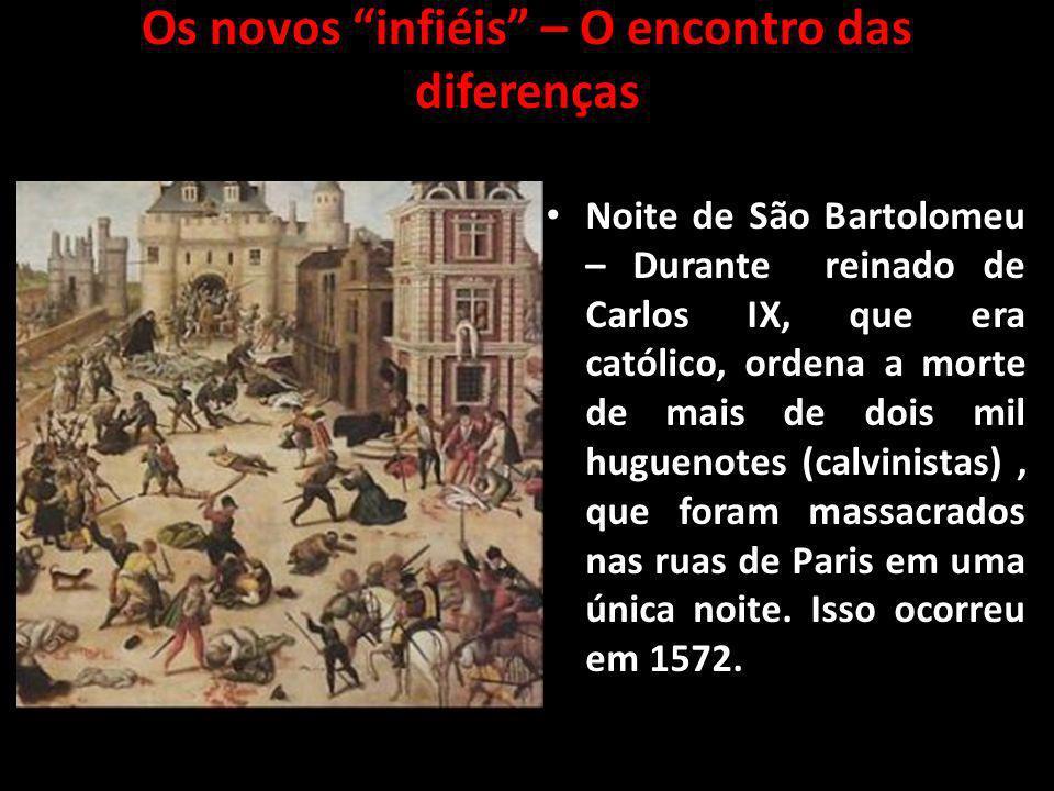 Os novos infiéis – O encontro das diferenças Noite de São Bartolomeu – Durante reinado de Carlos IX, que era católico, ordena a morte de mais de dois
