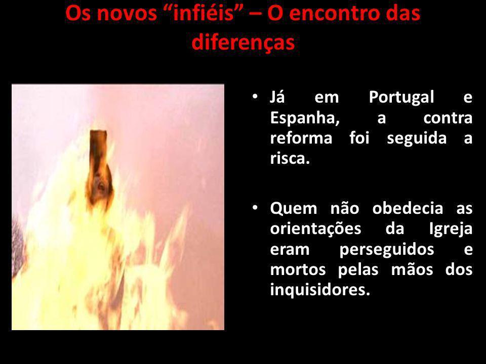 Os novos infiéis – O encontro das diferenças Já em Portugal e Espanha, a contra reforma foi seguida a risca. Quem não obedecia as orientações da Igrej