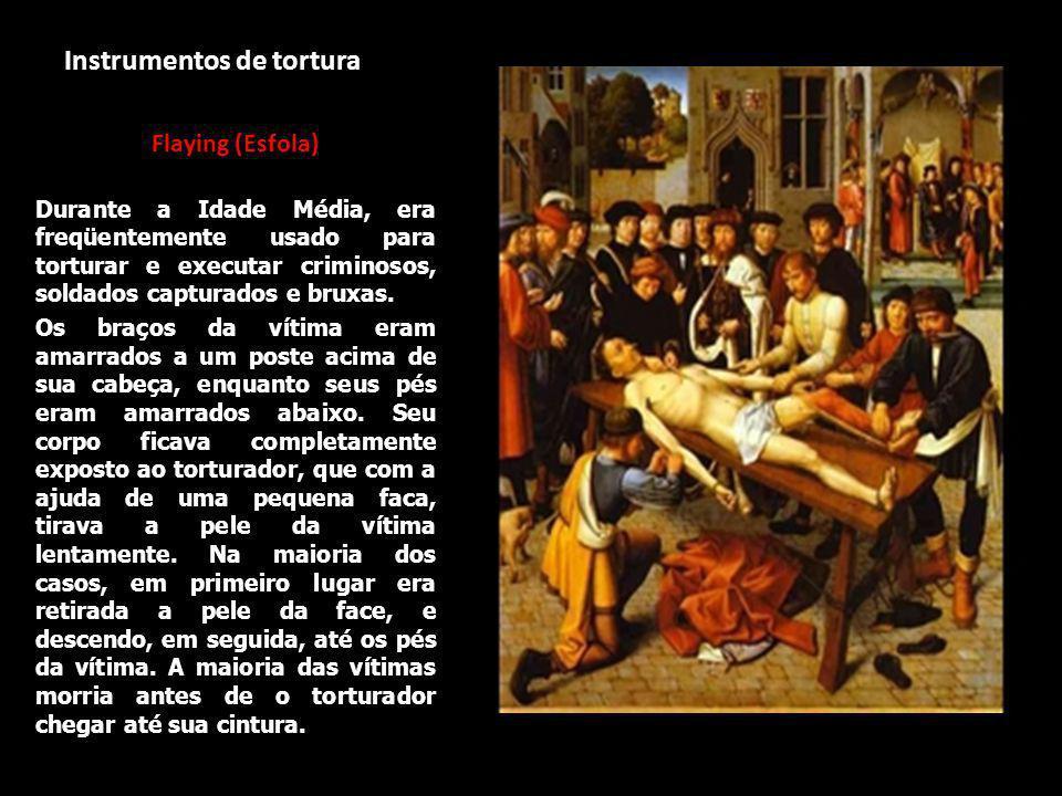 Instrumentos de tortura Flaying (Esfola) Durante a Idade Média, era freqüentemente usado para torturar e executar criminosos, soldados capturados e bruxas.