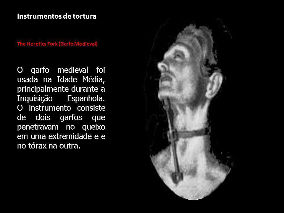 Instrumentos de tortura The Heretics Fork (Garfo Medieval) O garfo medieval foi usada na Idade Média, principalmente durante a Inquisição Espanhola.
