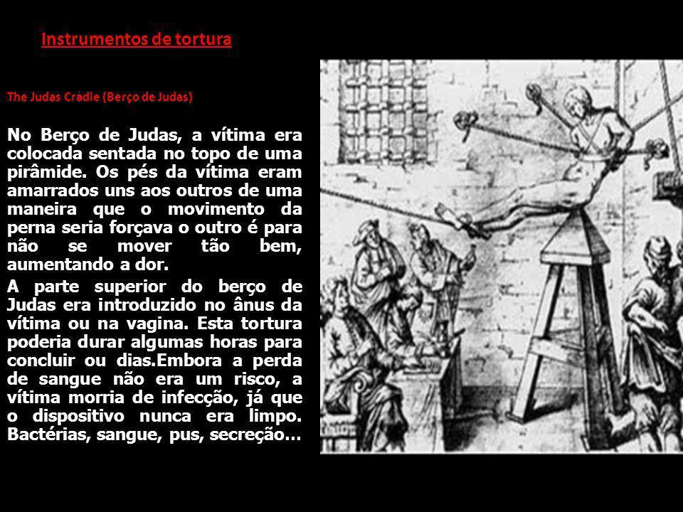 Instrumentos de tortura The Judas Cradle (Berço de Judas) No Berço de Judas, a vítima era colocada sentada no topo de uma pirâmide. Os pés da vítima e