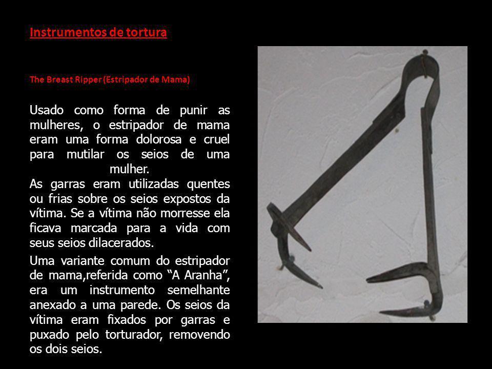 Instrumentos de tortura The Breast Ripper (Estripador de Mama) Usado como forma de punir as mulheres, o estripador de mama eram uma forma dolorosa e cruel para mutilar os seios de uma mulher.