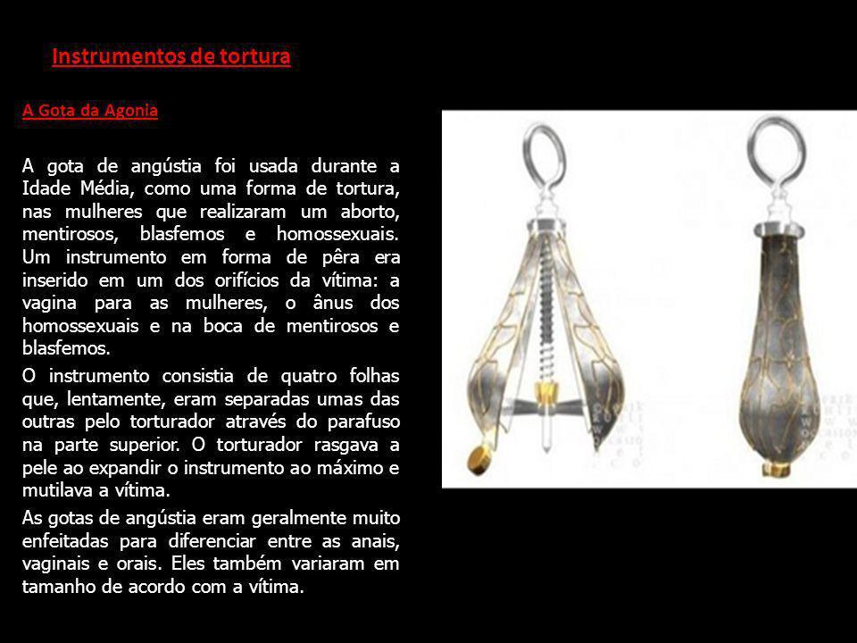 Instrumentos de tortura A Gota da Agonia A gota de angústia foi usada durante a Idade Média, como uma forma de tortura, nas mulheres que realizaram um aborto, mentirosos, blasfemos e homossexuais.