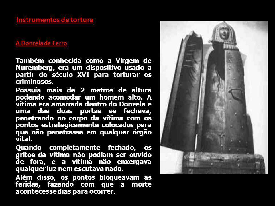 Instrumentos de tortura A Donzela de Ferro Também conhecida como a Virgem de Nuremberg, era um dispositivo usado a partir do século XVI para torturar os criminosos.