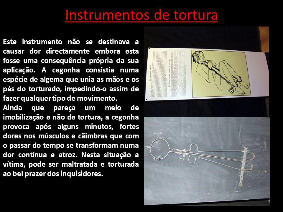 Instrumentos de tortura Este instrumento não se destinava a causar dor directamente embora esta fosse uma consequência própria da sua aplicação. A ceg
