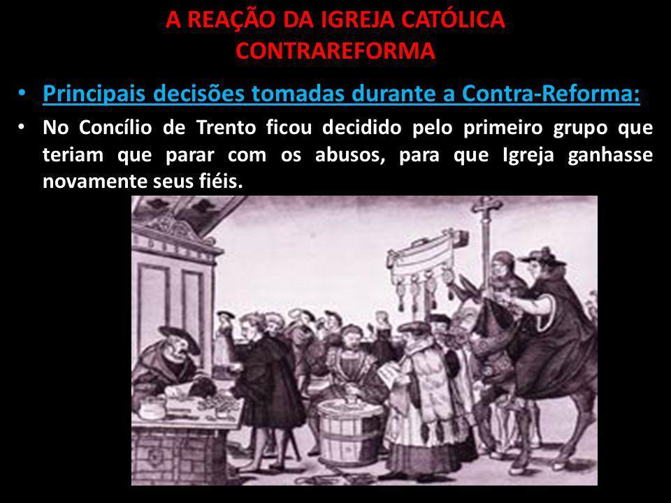 A REAÇÃO DA IGREJA CATÓLICA CONTRAREFORMA Principais decisões tomadas durante a Contra-Reforma: Retorno da Inquisição: tinha como objetivo vigiar, perseguir, prender e punir aqueles que não estavam seguindo a doutrina católica.