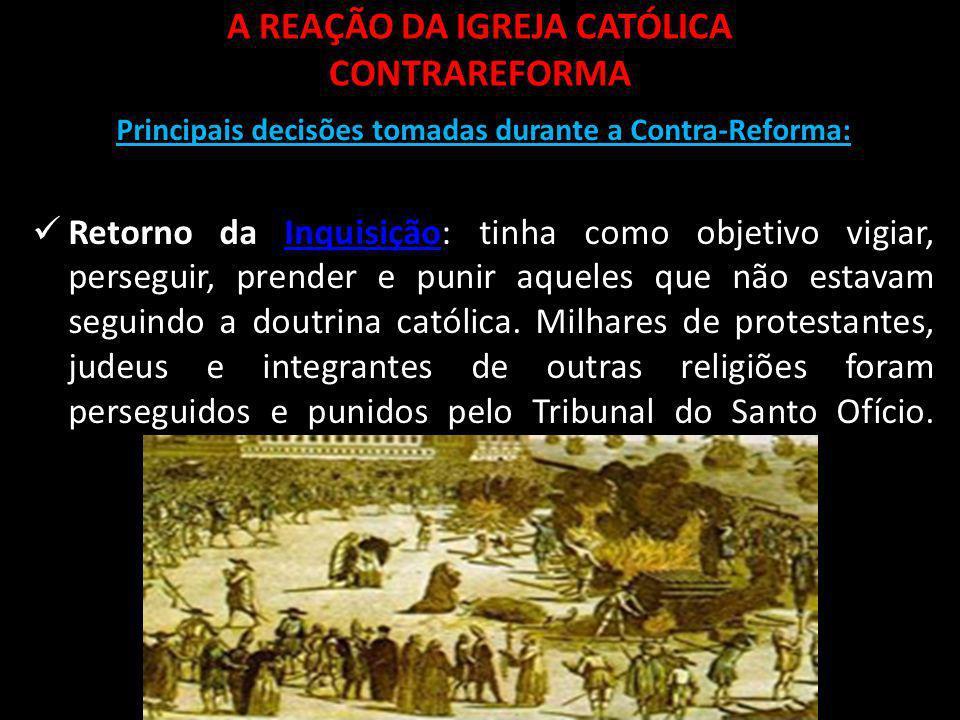 A REAÇÃO DA IGREJA CATÓLICA CONTRAREFORMA Principais decisões tomadas durante a Contra-Reforma: Retorno da Inquisição: tinha como objetivo vigiar, per