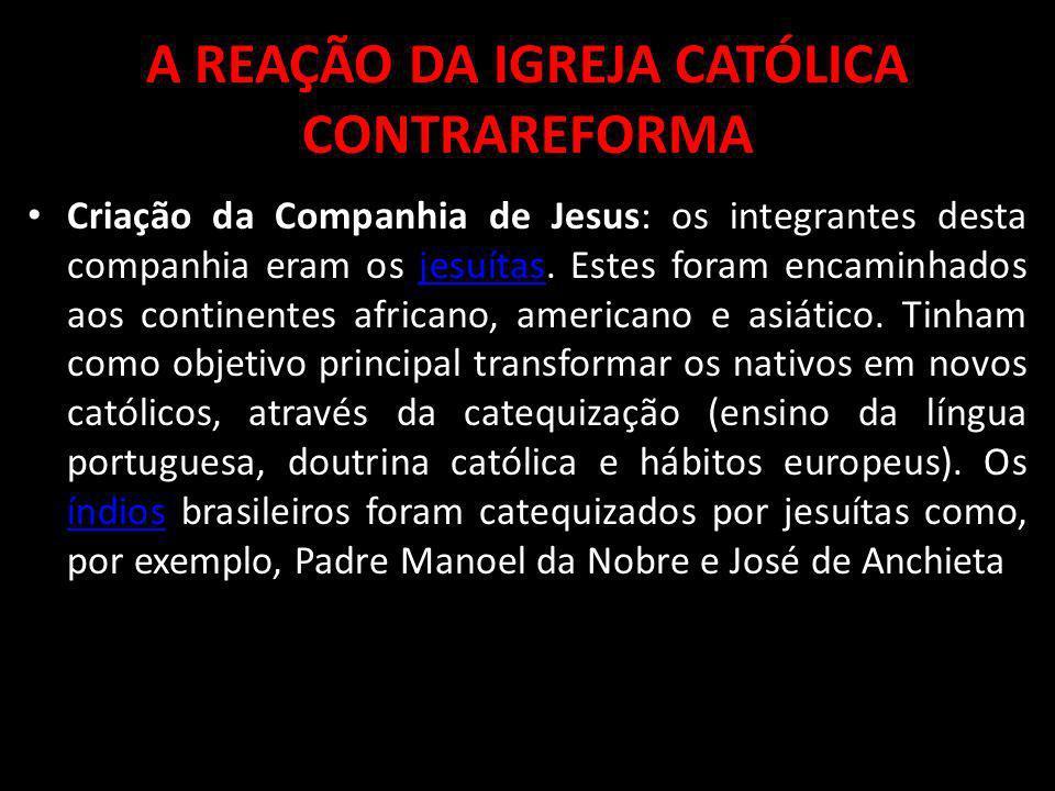 A REAÇÃO DA IGREJA CATÓLICA CONTRAREFORMA Criação da Companhia de Jesus: os integrantes desta companhia eram os jesuítas. Estes foram encaminhados aos