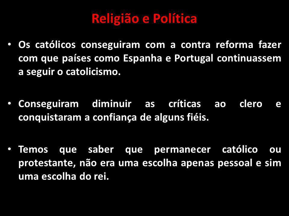 Religião e Política Os católicos conseguiram com a contra reforma fazer com que países como Espanha e Portugal continuassem a seguir o catolicismo.