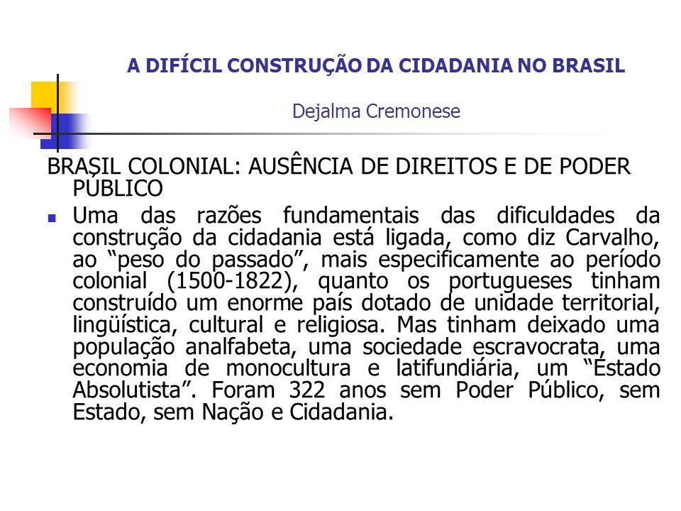 A DIFÍCIL CONSTRUÇÃO DA CIDADANIA NO BRASIL Dejalma Cremonese BRASIL COLONIAL: AUSÊNCIA DE DIREITOS E DE PODER PÚBLICO Uma das razões fundamentais das