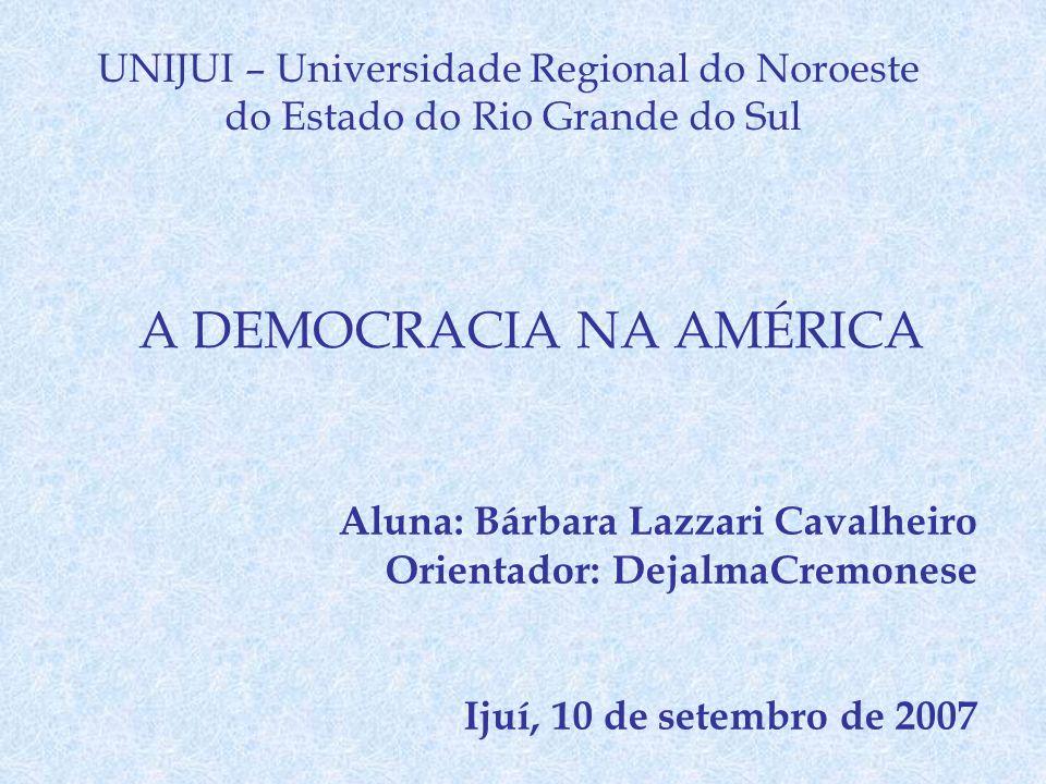 UNIJUI – Universidade Regional do Noroeste do Estado do Rio Grande do Sul A DEMOCRACIA NA AMÉRICA Aluna: Bárbara Lazzari Cavalheiro Orientador: Dejalm