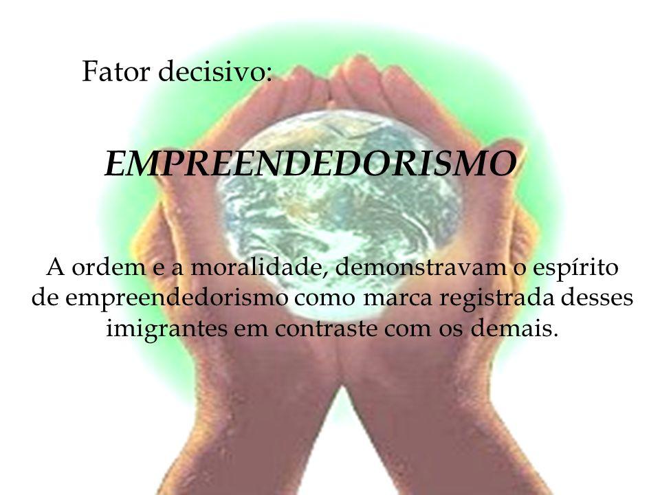 Fator decisivo: EMPREENDEDORISMO A ordem e a moralidade, demonstravam o espírito de empreendedorismo como marca registrada desses imigrantes em contra