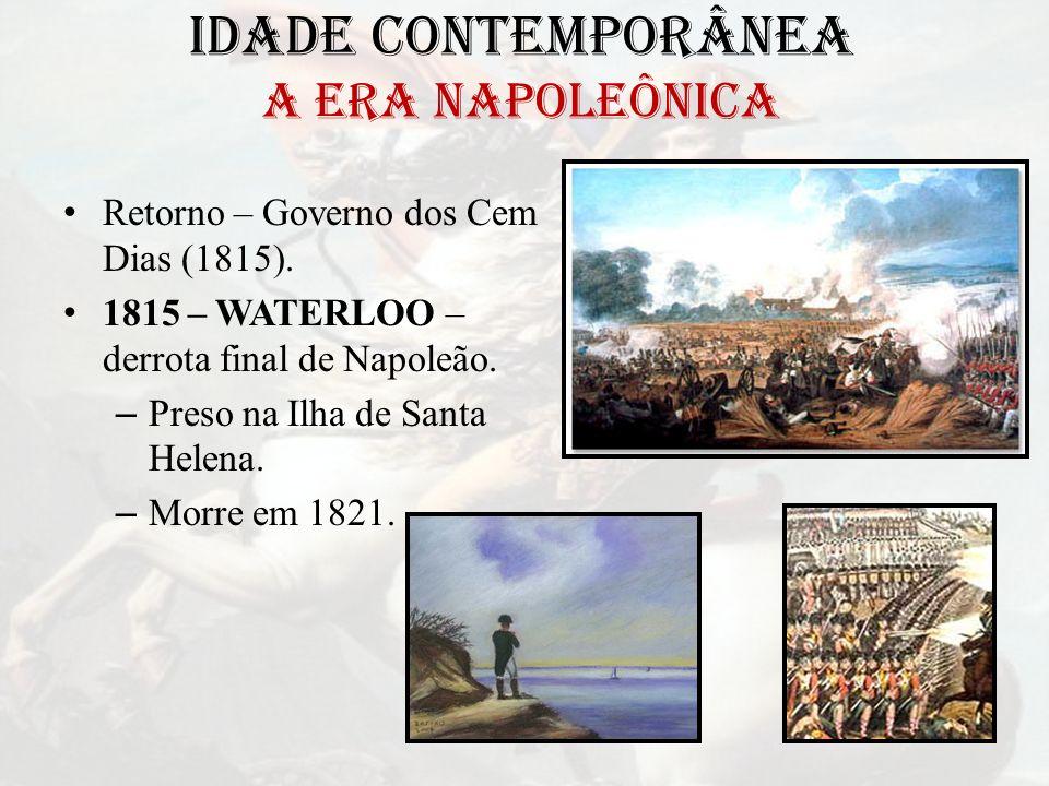 IDADE CONTEMPORÂNEA A ERA NAPOLEÔNICA Retorno – Governo dos Cem Dias (1815). 1815 – WATERLOO – derrota final de Napoleão. – Preso na Ilha de Santa Hel