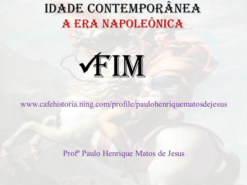 IDADE CONTEMPORÂNEA A ERA NAPOLEÔNICA FIM www.cafehistoria.ning.com/profile/paulohenriquematosdejesus Profº Paulo Henrique Matos de Jesus
