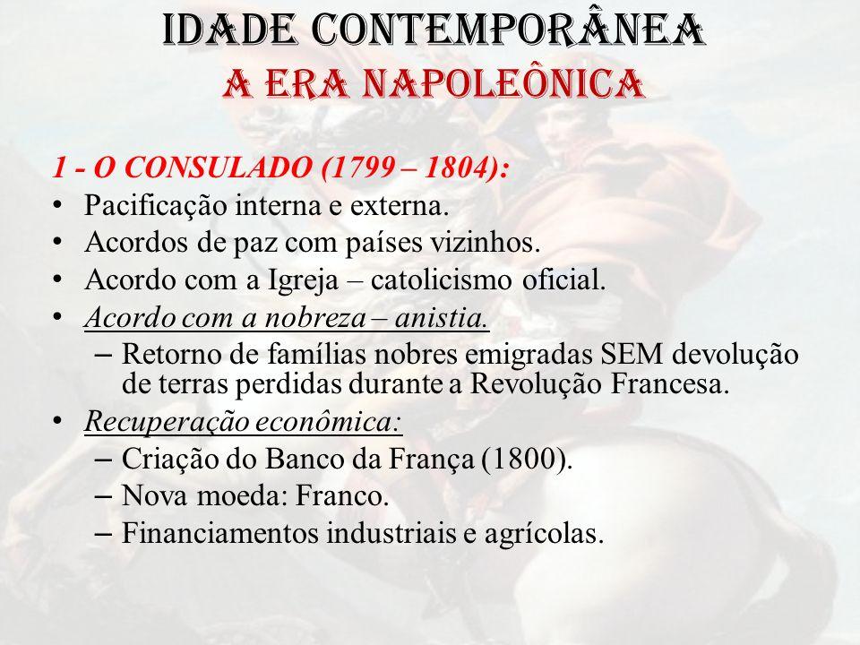 IDADE CONTEMPORÂNEA A ERA NAPOLEÔNICA 1 - O CONSULADO (1799 – 1804): Pacificação interna e externa. Acordos de paz com países vizinhos. Acordo com a I