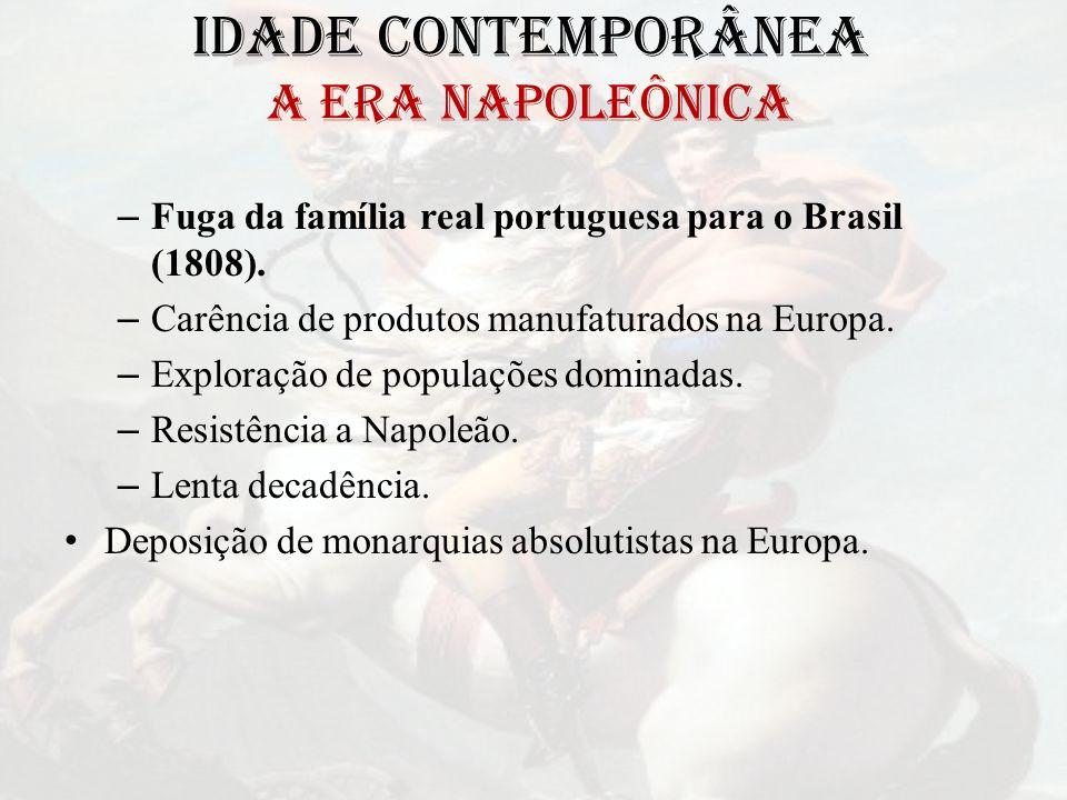 IDADE CONTEMPORÂNEA A ERA NAPOLEÔNICA – Fuga da família real portuguesa para o Brasil (1808). – Carência de produtos manufaturados na Europa. – Explor