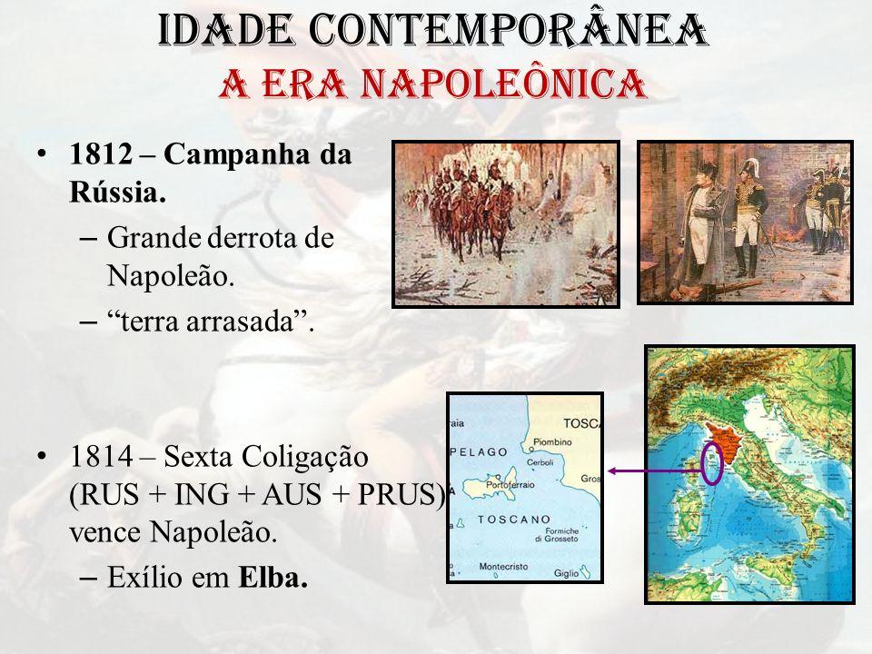 IDADE CONTEMPORÂNEA A ERA NAPOLEÔNICA 1812 – Campanha da Rússia. – Grande derrota de Napoleão. – terra arrasada. 1814 – Sexta Coligação (RUS + ING + A