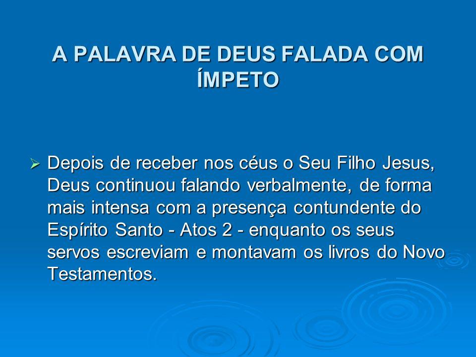 A PALAVRA DE DEUS FALADA COM ÍMPETO Depois de receber nos céus o Seu Filho Jesus, Deus continuou falando verbalmente, de forma mais intensa com a pres