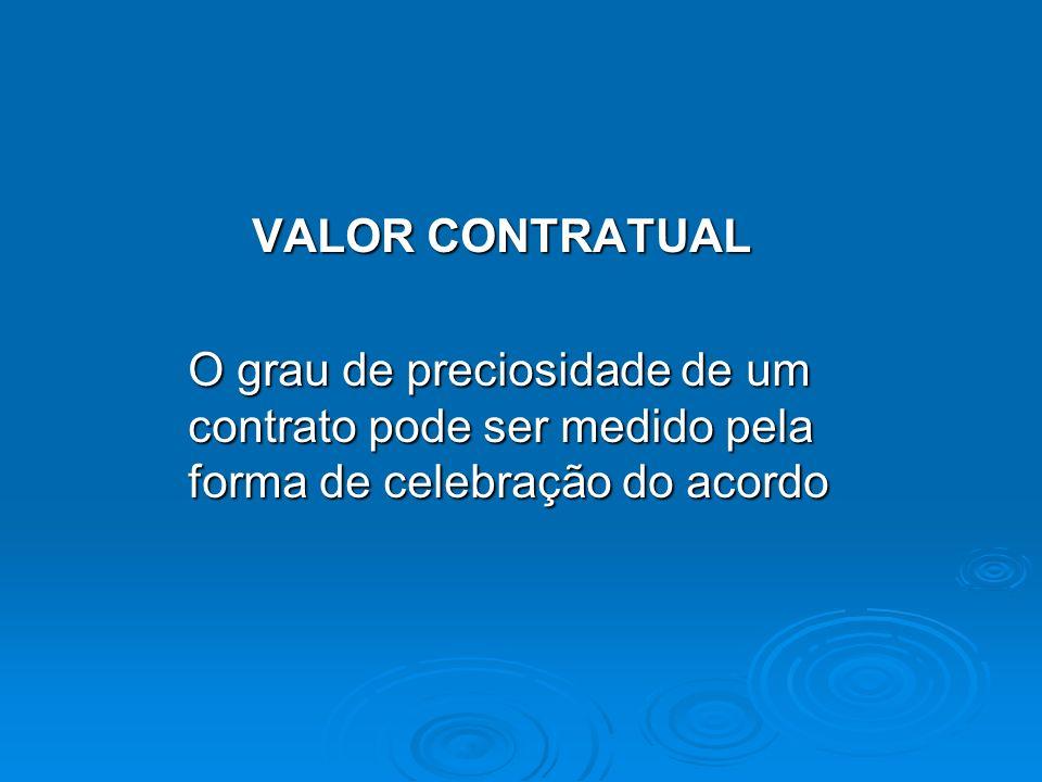 VALOR CONTRATUAL VALOR CONTRATUAL O grau de preciosidade de um contrato pode ser medido pela forma de celebração do acordo