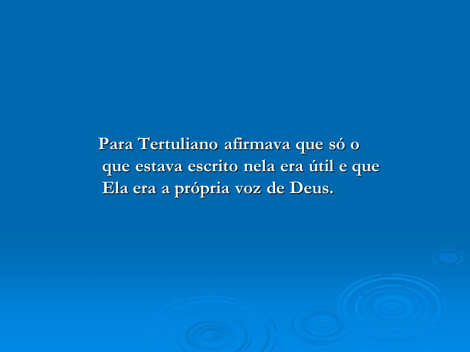 Para Tertuliano afirmava que só o que estava escrito nela era útil e que Ela era a própria voz de Deus. Para Tertuliano afirmava que só o que estava e