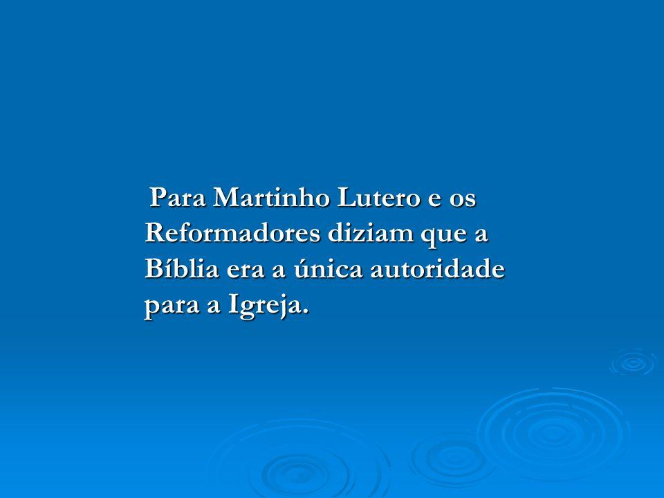 Para Martinho Lutero e os Reformadores diziam que a Bíblia era a única autoridade para a Igreja. Para Martinho Lutero e os Reformadores diziam que a B