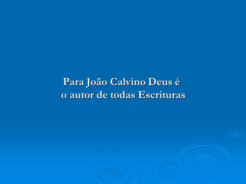 Para João Calvino Deus é o autor de todas Escrituras Para João Calvino Deus é o autor de todas Escrituras