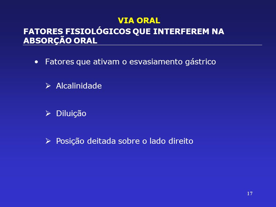 17 Fatores que ativam o esvasiamento gástrico VIA ORAL FATORES FISIOLÓGICOS QUE INTERFEREM NA ABSORÇÃO ORAL Alcalinidade Diluição Posição deitada sobr