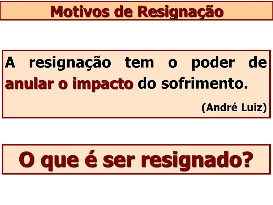 Motivos de Resignação O que é ser resignado? A resignação tem o poder de anular o impacto do sofrimento. (André Luiz)
