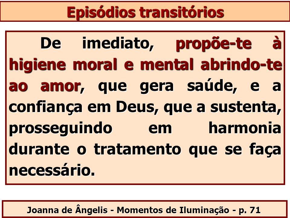 Episódios transitórios Joanna de Ângelis - Momentos de Iluminação - p. 71 De imediato, propõe-te à higiene moral e mental abrindo-te ao amor, que gera