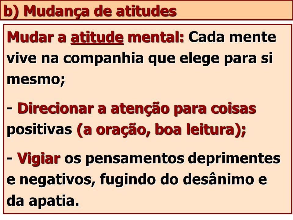Mudar a atitude mental: Cada mente vive na companhia que elege para si mesmo; - Direcionar a atenção para coisas positivas (a oração, boa leitura); -