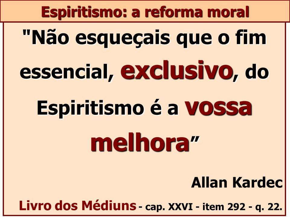 Não esqueçais que o fim essencial, exclusivo, do Espiritismo é a vossa melhora Não esqueçais que o fim essencial, exclusivo, do Espiritismo é a vossa melhora Allan Kardec Livro dos Médiuns - cap.