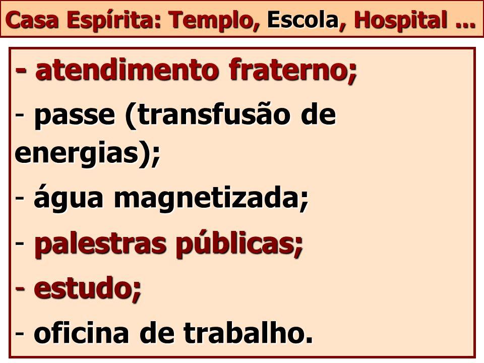 Casa Espírita: Templo, Escola, Hospital... - atendimento fraterno; - passe (transfusão de energias); - água magnetizada; - palestras públicas; - estud