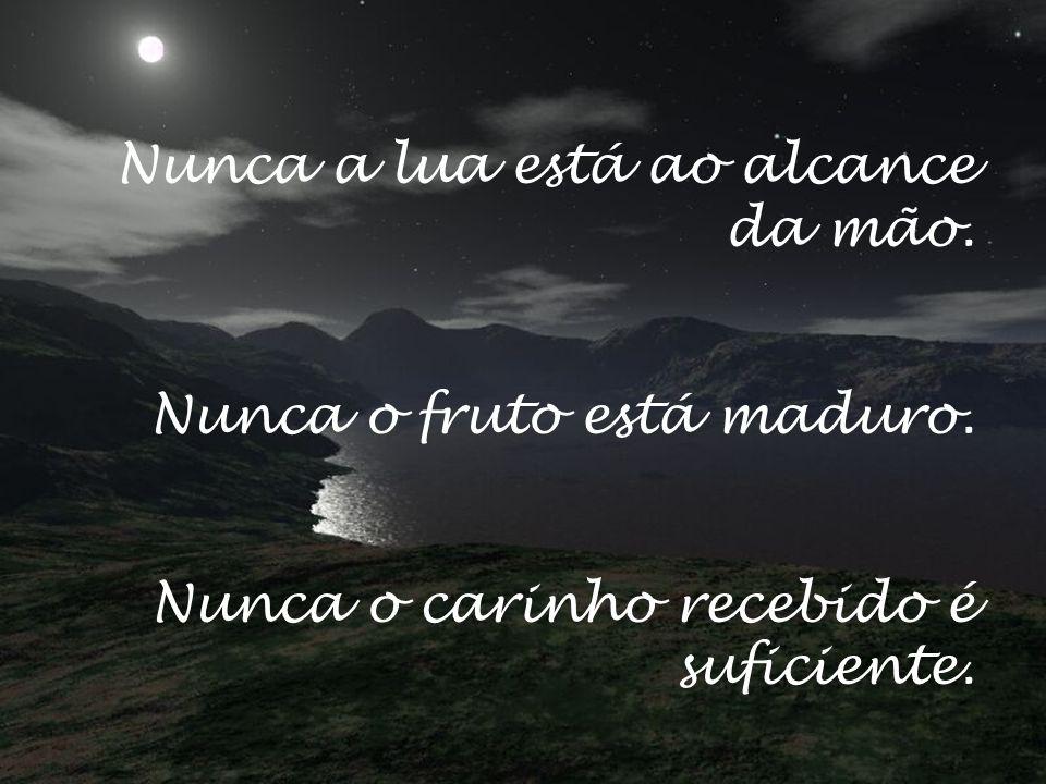 Nunca a lua está ao alcance da mão. Nunca o fruto está maduro. Nunca o carinho recebido é suficiente.